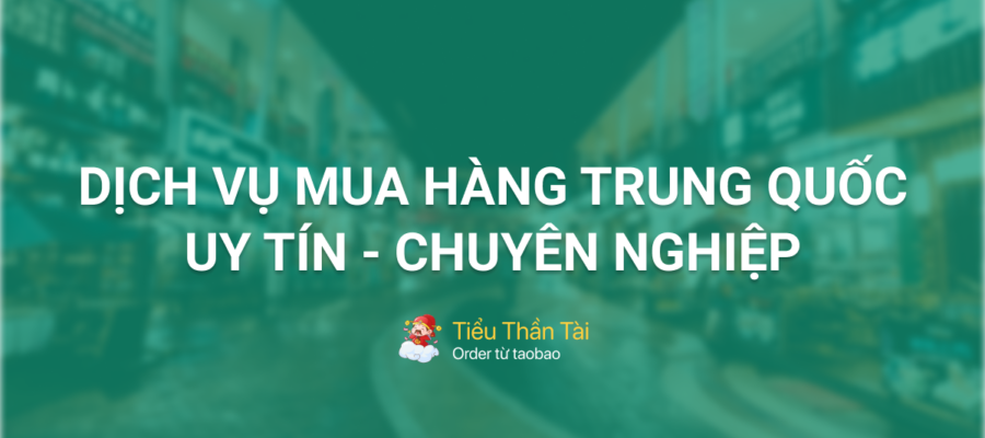 Tiểu Thần Tài – dịch vụ mua hàng Trung Quốc uy tín